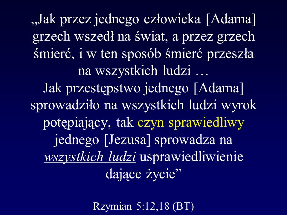 """""""Jak przez jednego człowieka [Adama] grzech wszedł na świat, a przez grzech śmierć, i w ten sposób śmierć przeszła na wszystkich ludzi … Jak przestępstwo jednego [Adama] sprowadziło na wszystkich ludzi wyrok potępiający, tak czyn sprawiedliwy jednego [Jezusa] sprowadza na wszystkich ludzi usprawiedliwienie dające życie Rzymian 5:12,18 (BT)"""